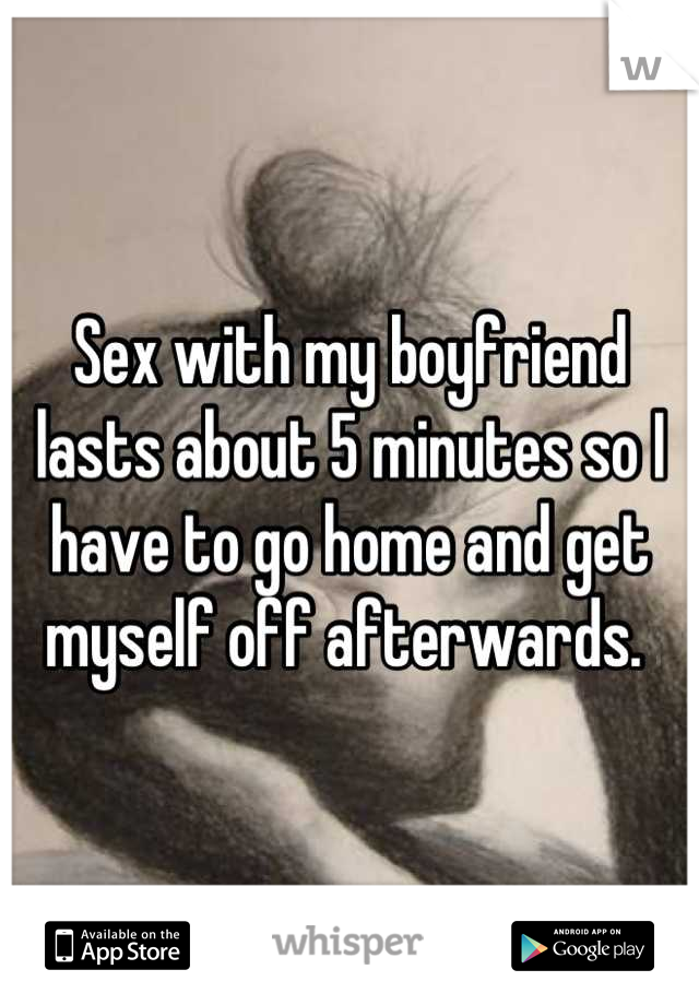 Sex with my boyfriend lasts about 5 minutes so I have to go home and get myself off afterwards.