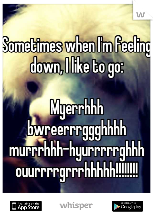 Sometimes when I'm feeling down, I like to go:  Myerrhhh bwreerrrggghhhh murrrhhh-hyurrrrrghhh ouurrrrgrrrhhhhh!!!!!!!!