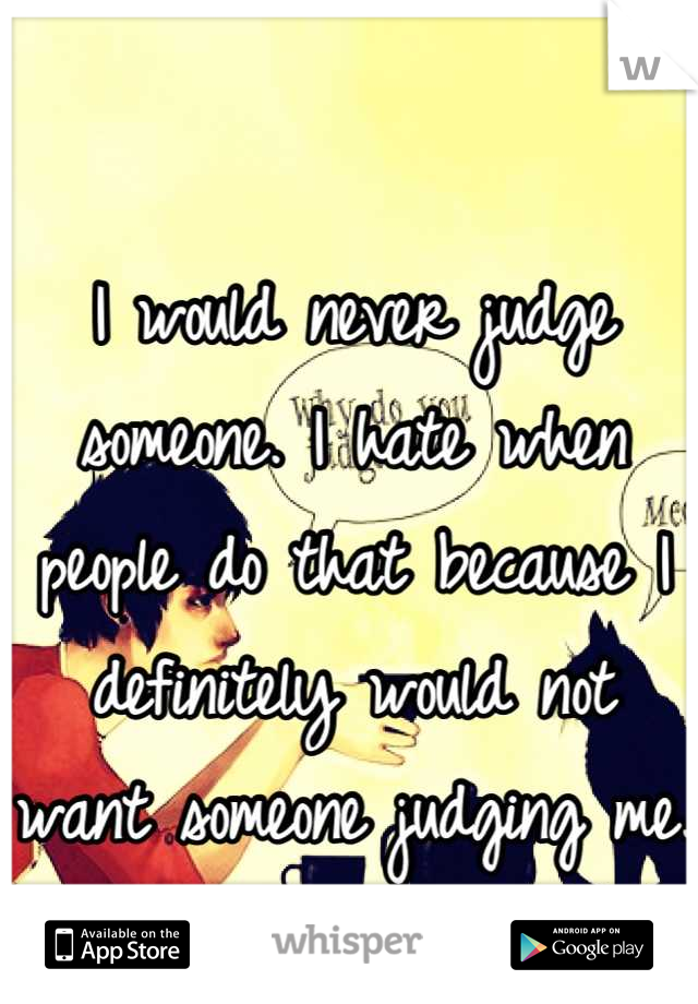 I would never judge someone. I hate when people do that because I definitely would not want someone judging me.
