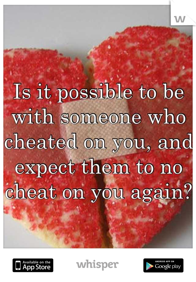 Is it possible to be with someone who cheated on you, and expect them to no cheat on you again?