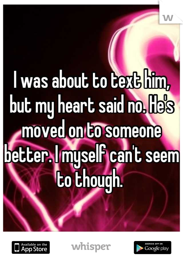 I was about to text him, but my heart said no. He's moved on to someone better. I myself can't seem to though.