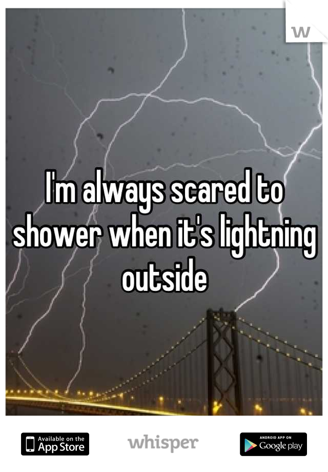 I'm always scared to shower when it's lightning outside