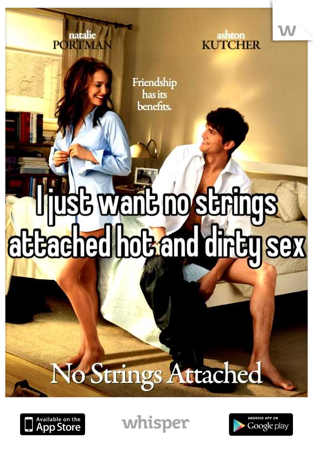 I just want no strings attached hot and dirty sex