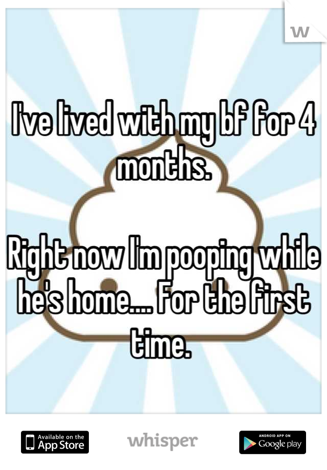 I've lived with my bf for 4 months.   Right now I'm pooping while he's home.... For the first time.