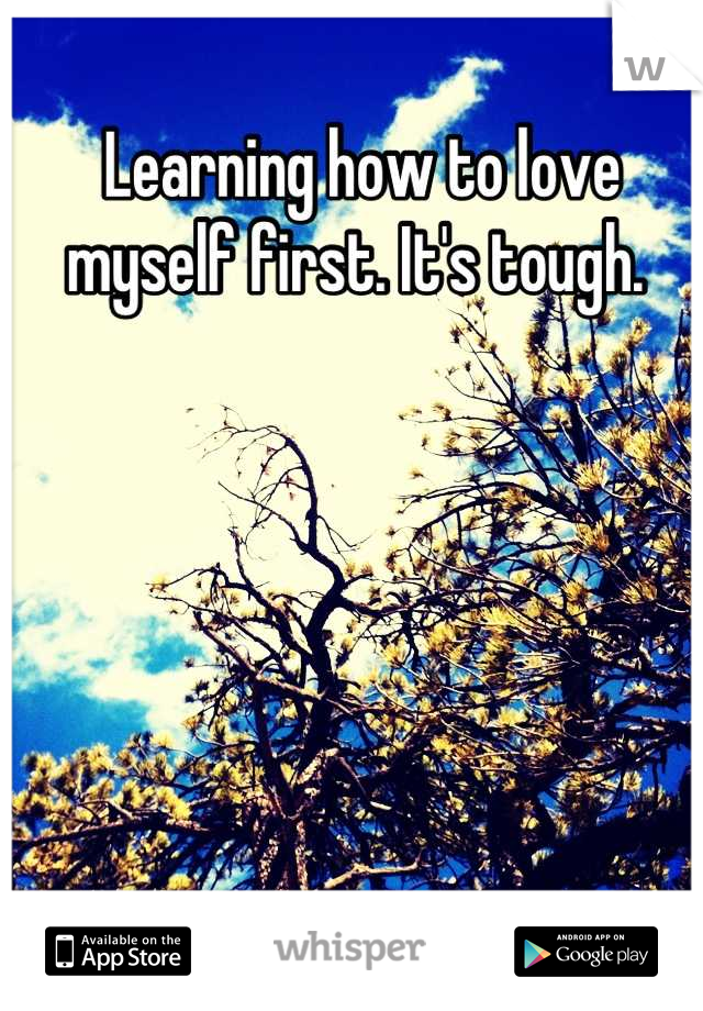 Learning how to love myself first. It's tough.