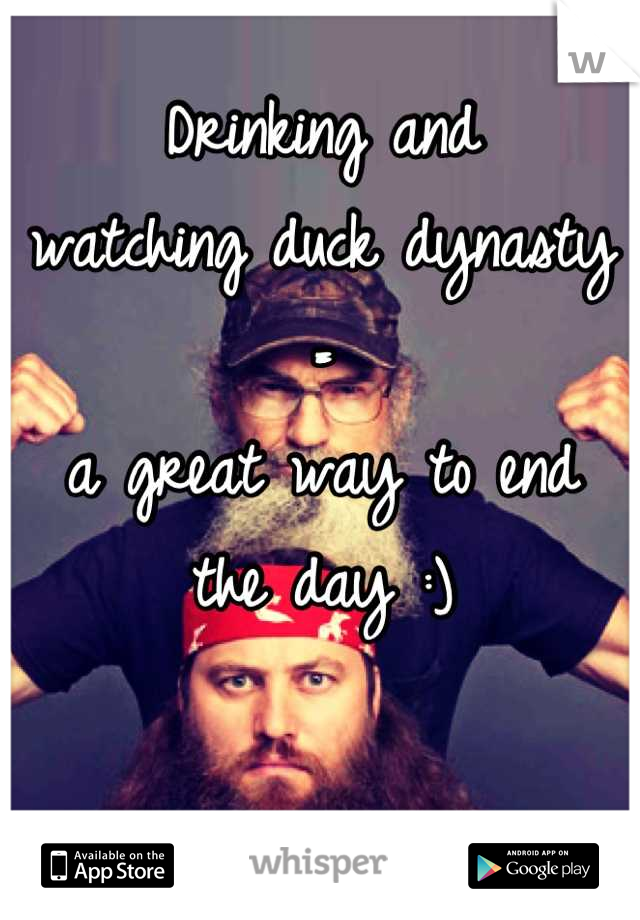 Drinking and  watching duck dynasty =  a great way to end  the day :)