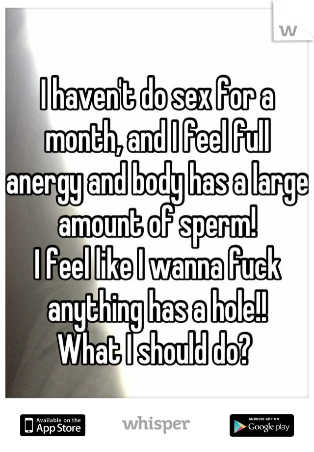 I haven't do sex for a month, and I feel full anergy and body has a large amount of sperm!  I feel like I wanna fuck anything has a hole!! What I should do?