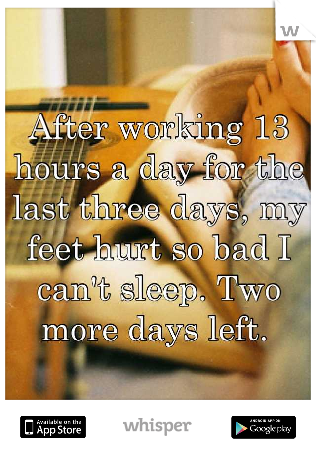 After working 13 hours a day for the last three days, my feet hurt so bad I can't sleep. Two more days left.