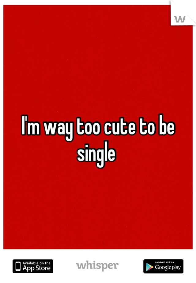 I'm way too cute to be single