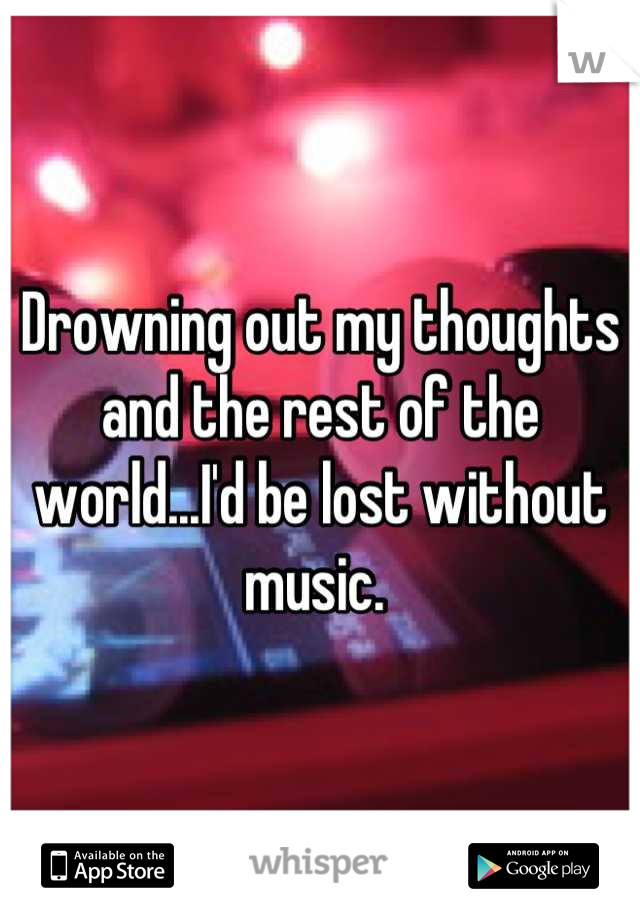 Drowning out my thoughts and the rest of the world...I'd be lost without music.