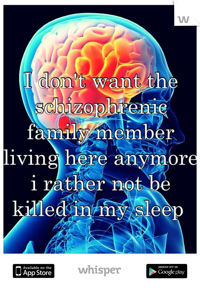 I don't want the schizophrenic family member living here anymore i rather not be killed in my sleep