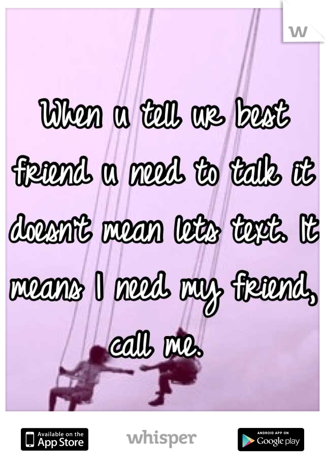When u tell ur best friend u need to talk it doesn't mean lets text. It means I need my friend, call me.