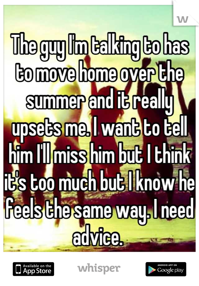 The guy I'm talking to has to move home over the summer and it really upsets me. I want to tell him I'll miss him but I think it's too much but I know he feels the same way. I need advice.
