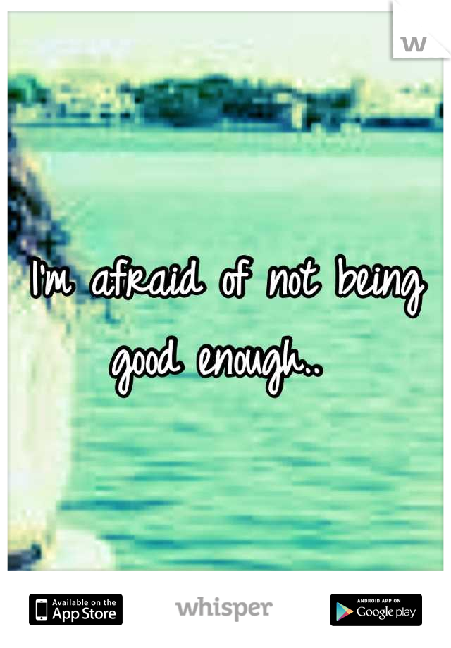 I'm afraid of not being good enough..