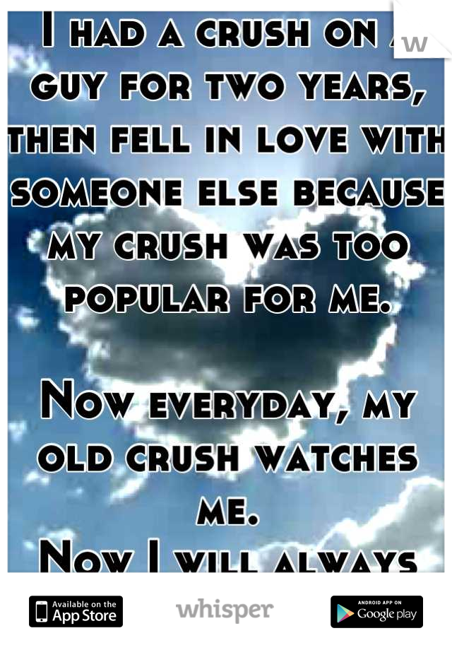 I had a crush on a guy for two years, then fell in love with someone else because my crush was too popular for me.  Now everyday, my old crush watches me. Now I will always wonder.