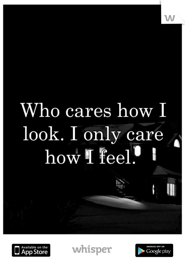 Who cares how I look. I only care how I feel.