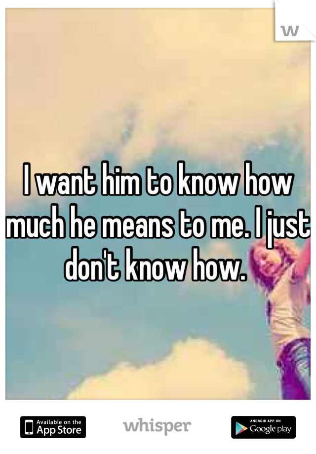 I want him to know how much he means to me. I just don't know how.