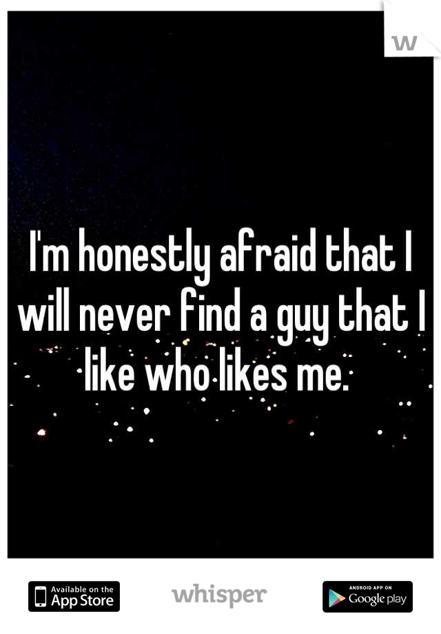 I'm honestly afraid that I will never find a guy that I like who likes me.