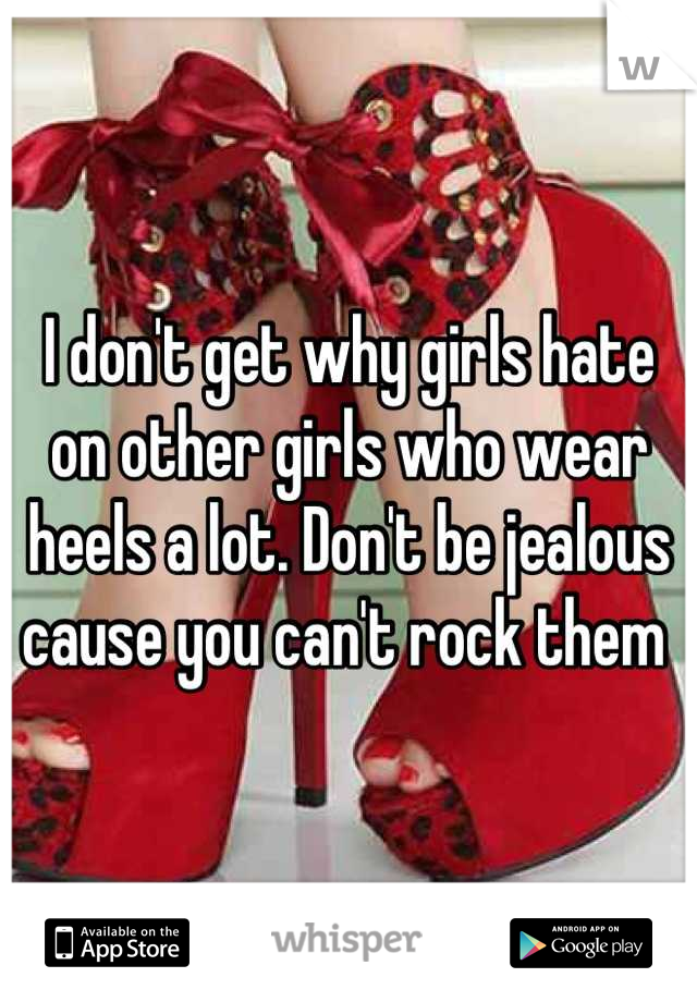 I don't get why girls hate on other girls who wear heels a lot. Don't be jealous cause you can't rock them