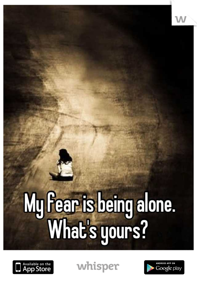 My fear is being alone.  What's yours?