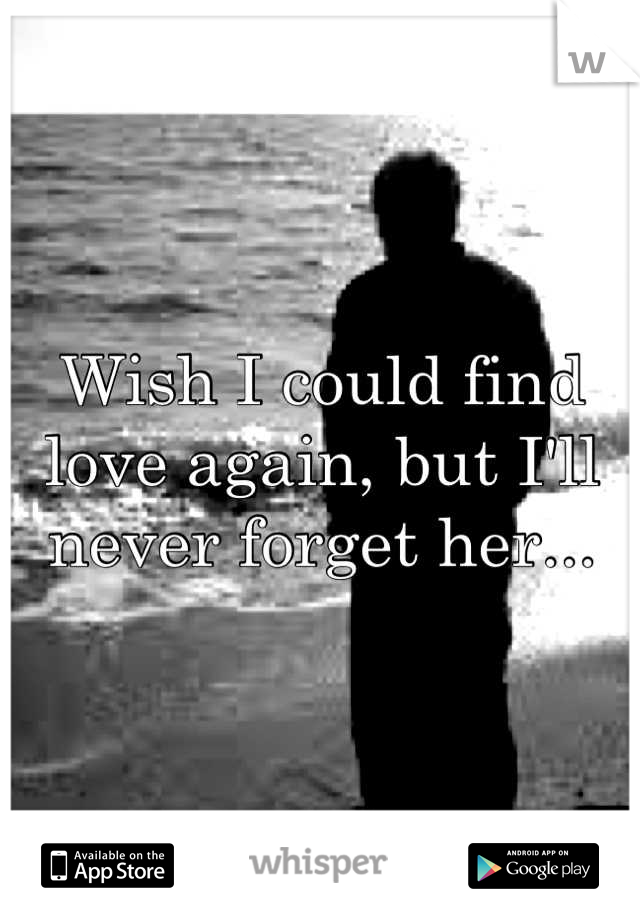 Wish I could find love again, but I'll never forget her...