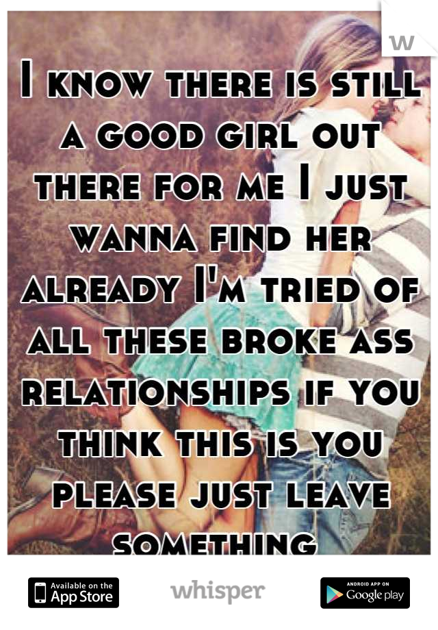 I know there is still a good girl out there for me I just wanna find her already I'm tried of all these broke ass relationships if you think this is you please just leave something