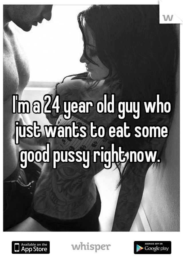 I'm a 24 year old guy who just wants to eat some good pussy right now.