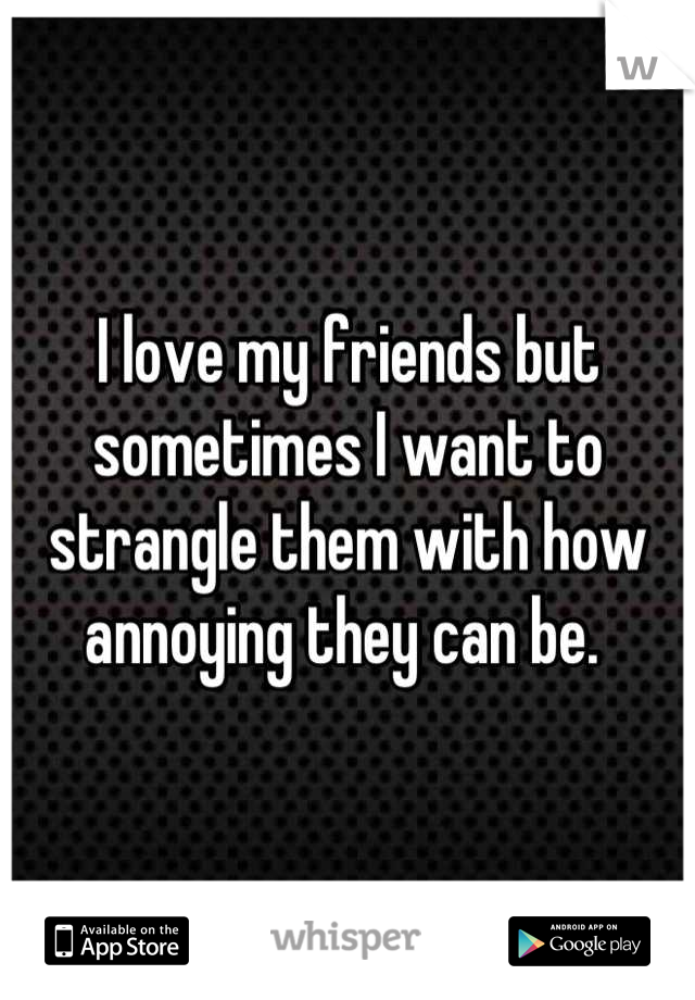 I love my friends but sometimes I want to strangle them with how annoying they can be.