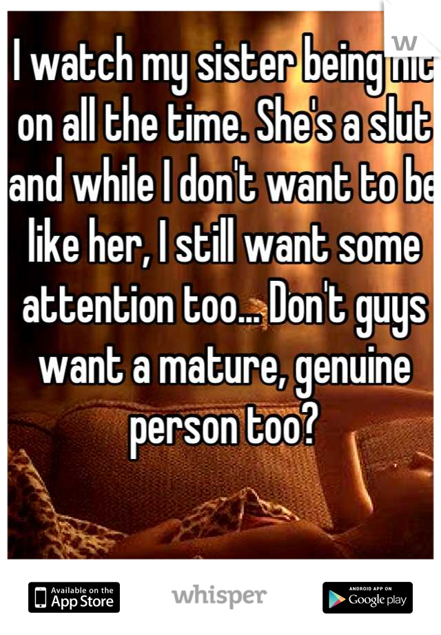 I watch my sister being hit on all the time. She's a slut and while I don't want to be like her, I still want some attention too... Don't guys want a mature, genuine person too?