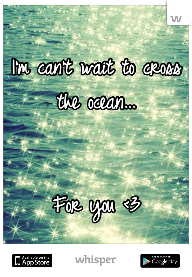 I'm can't wait to cross the ocean...   For you <3
