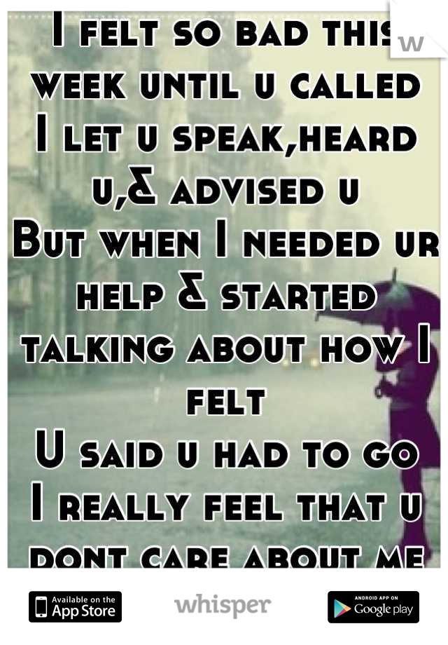 I felt so bad this week until u called  I let u speak,heard u,& advised u  But when I needed ur help & started talking about how I felt U said u had to go I really feel that u dont care about me at all