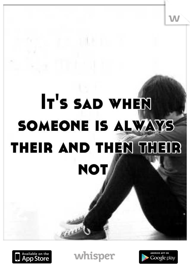 It's sad when someone is always their and then their not
