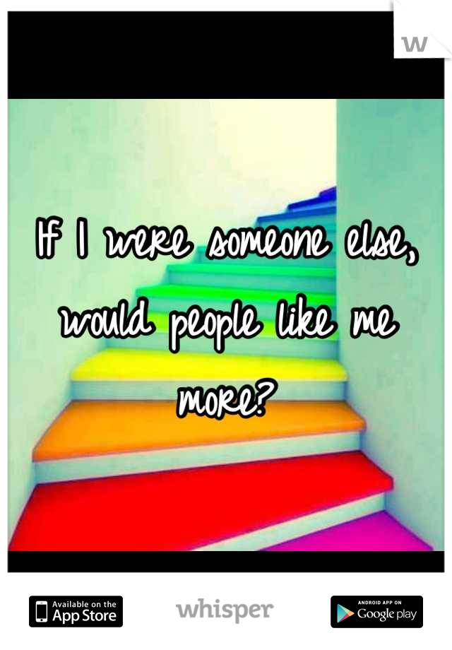 If I were someone else, would people like me more?
