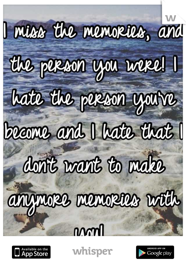 I miss the memories, and the person you were! I hate the person you've become and I hate that I don't want to make anymore memories with you!