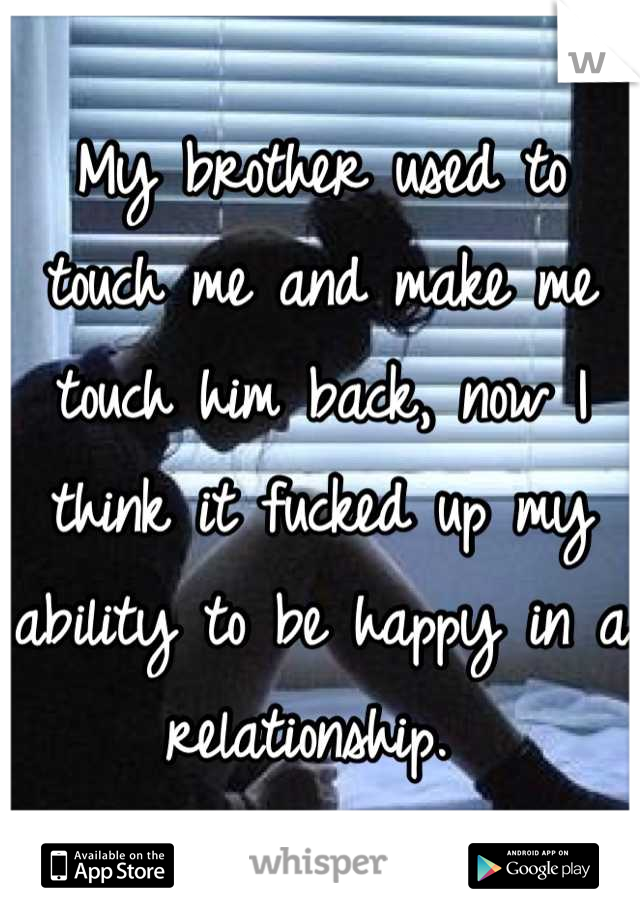My brother used to touch me and make me touch him back, now I think it fucked up my ability to be happy in a relationship.
