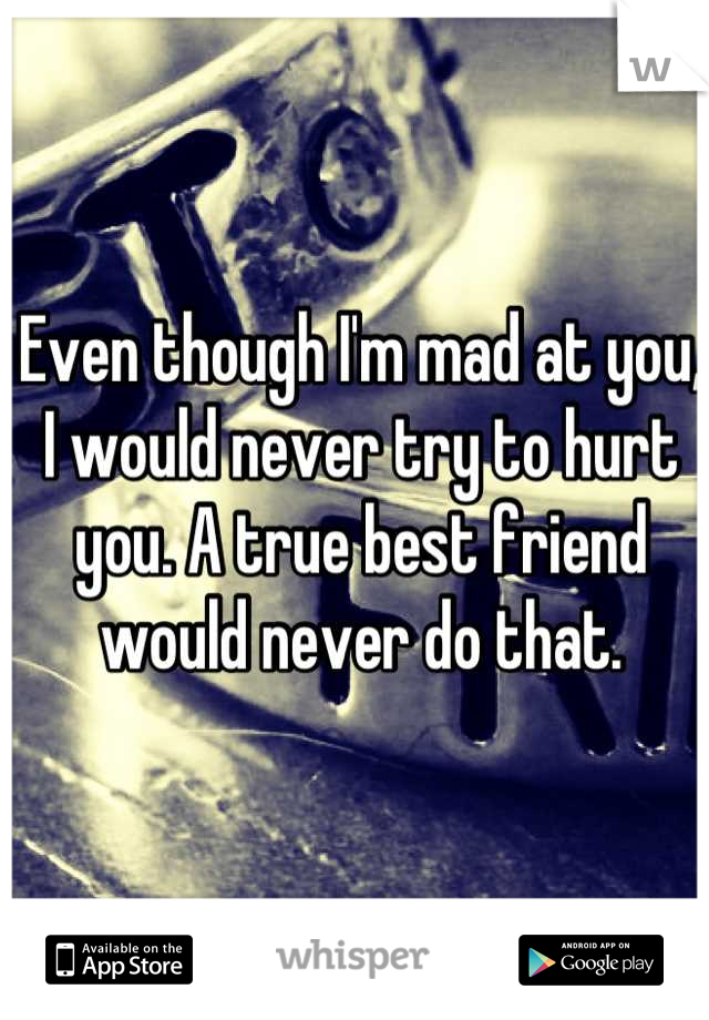 Even though I'm mad at you, I would never try to hurt you. A true best friend would never do that.