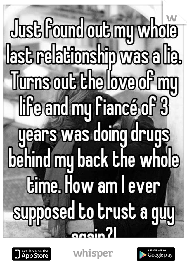 Just found out my whole last relationship was a lie. Turns out the love of my life and my fiancé of 3 years was doing drugs behind my back the whole time. How am I ever supposed to trust a guy again?!