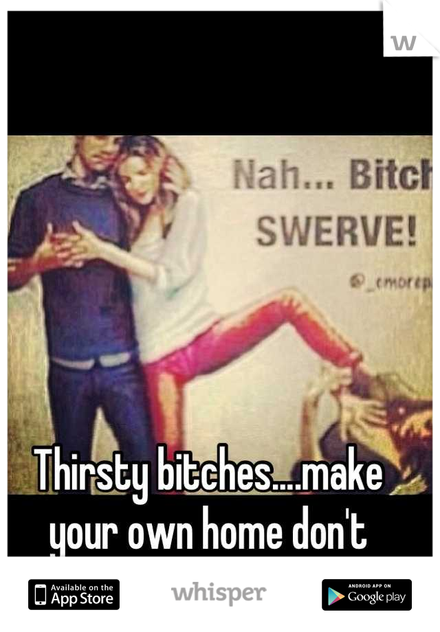 Thirsty bitches....make your own home don't  wreck someone else's!
