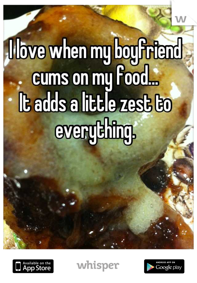 I love when my boyfriend cums on my food... It adds a little zest to everything.