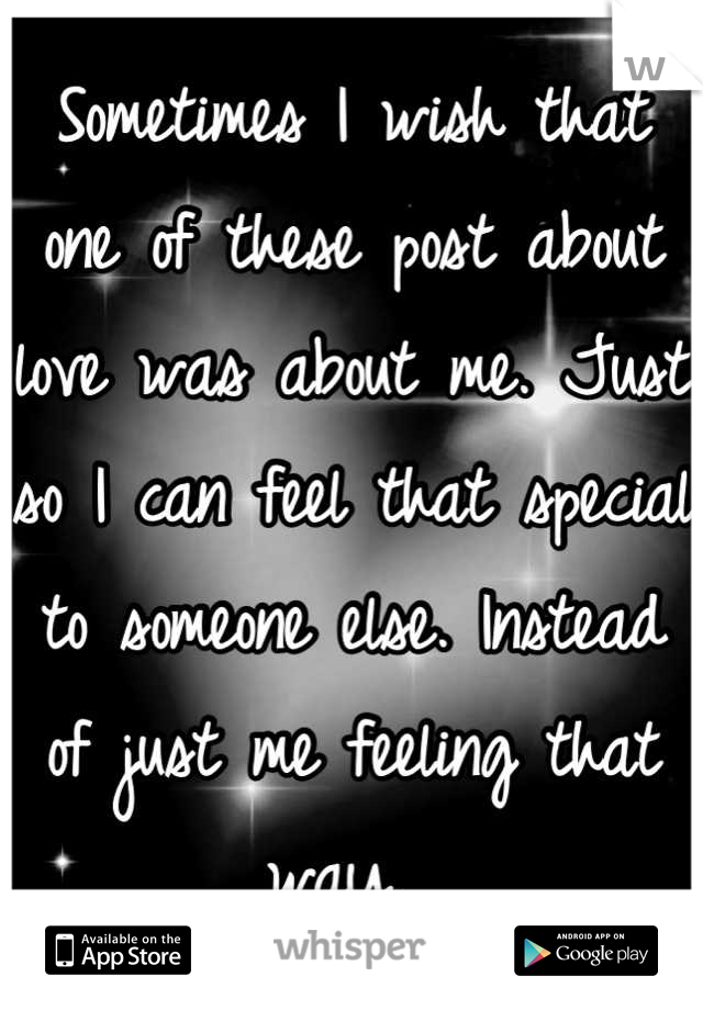 Sometimes I wish that one of these post about love was about me. Just so I can feel that special to someone else. Instead of just me feeling that way.