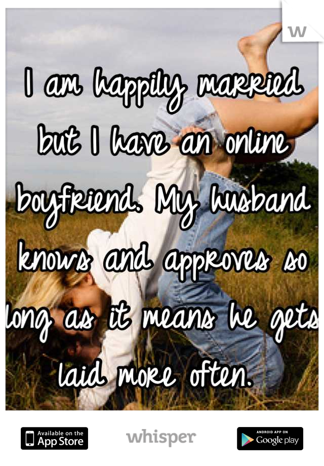 I am happily married but I have an online boyfriend. My husband knows and approves so long as it means he gets laid more often.