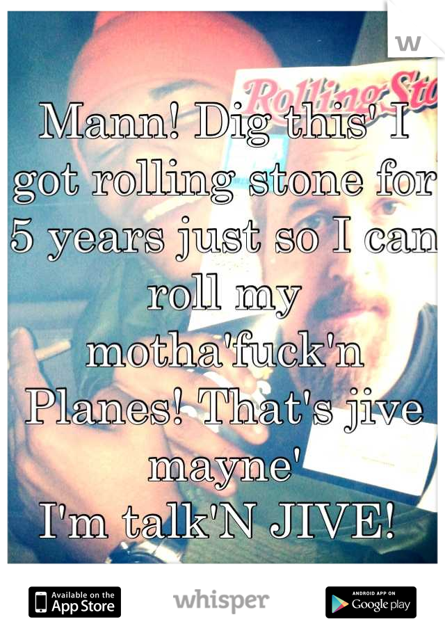 Mann! Dig this' I got rolling stone for 5 years just so I can roll my motha'fuck'n  Planes! That's jive mayne'  I'm talk'N JIVE!