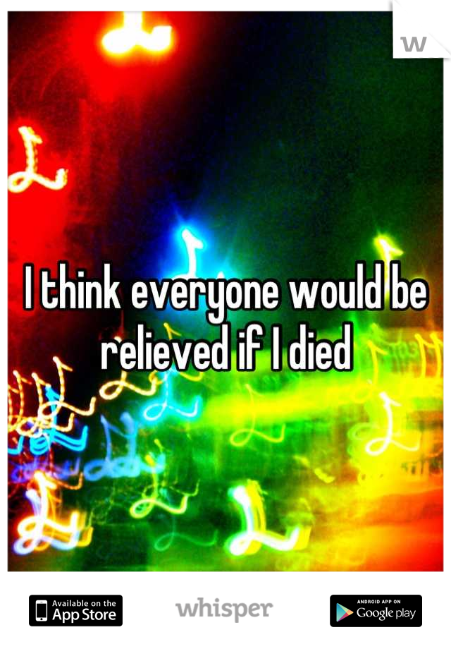 I think everyone would be relieved if I died