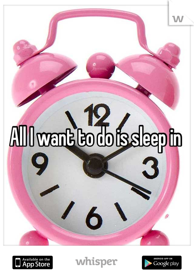All I want to do is sleep in