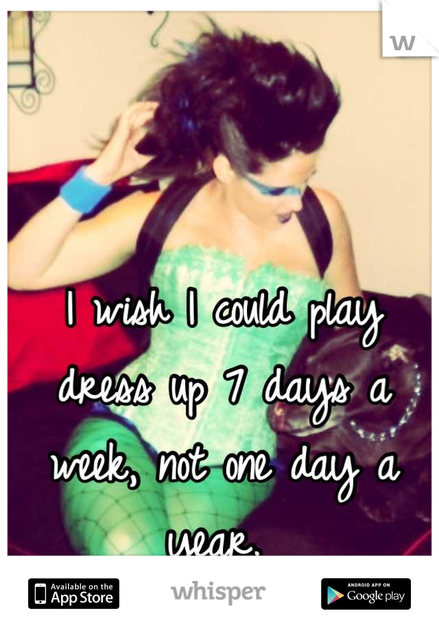 I wish I could play dress up 7 days a week, not one day a year.