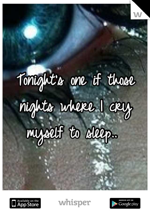 Tonight's one if those nights where I cry myself to sleep..