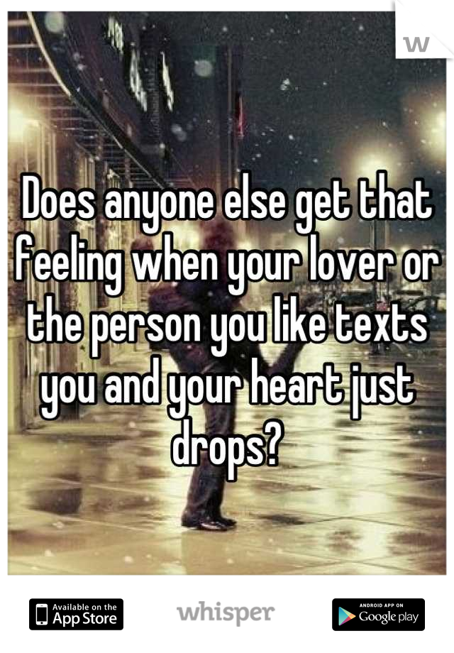 Does anyone else get that feeling when your lover or the person you like texts you and your heart just drops?