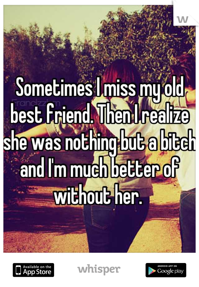 Sometimes I miss my old best friend. Then I realize she was nothing but a bitch and I'm much better of without her.
