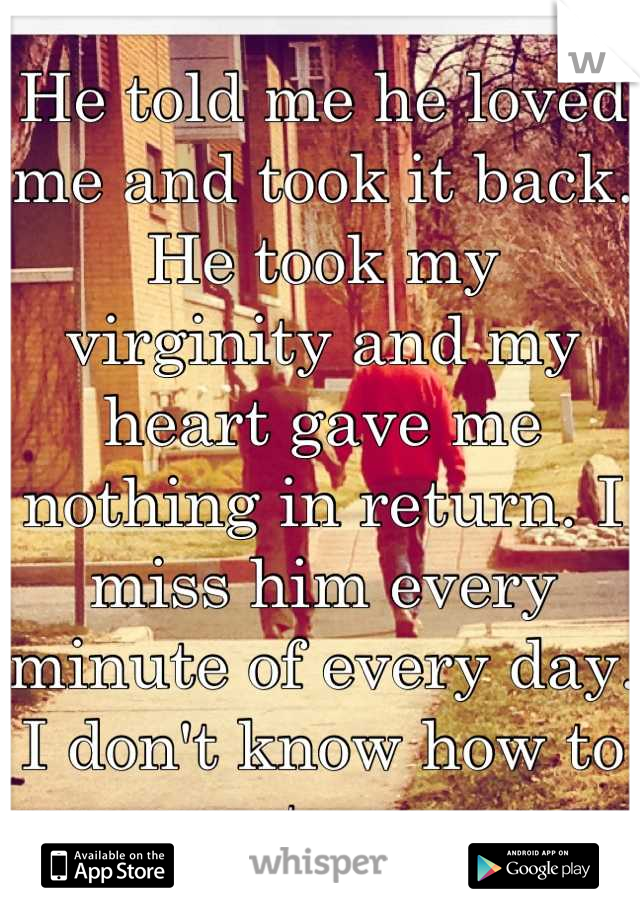 He told me he loved me and took it back. He took my virginity and my heart gave me nothing in return. I miss him every minute of every day. I don't know how to stop.