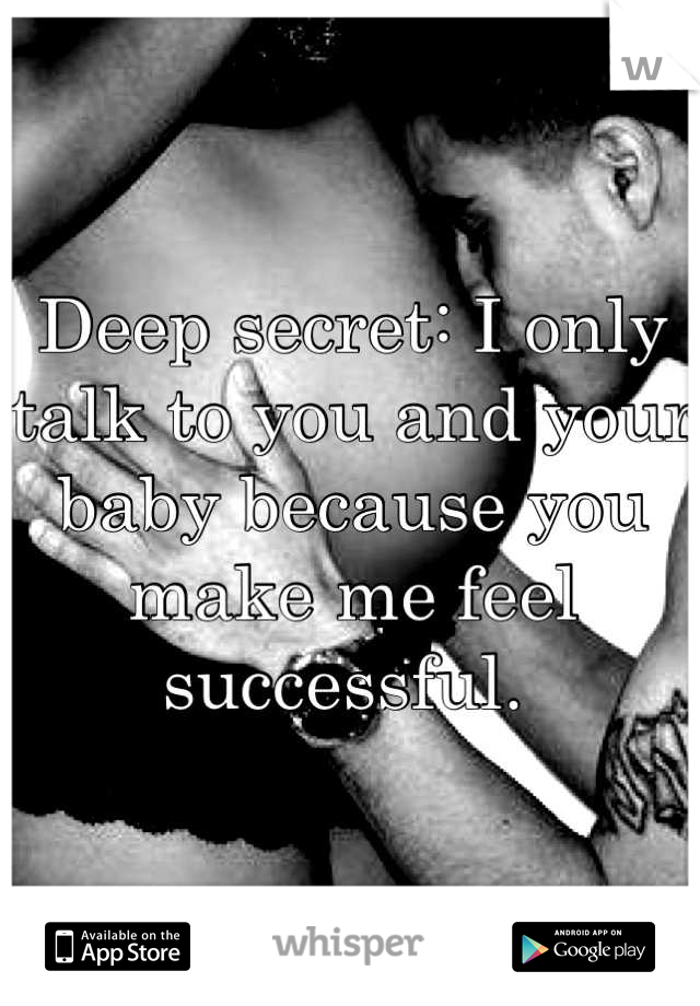 Deep secret: I only talk to you and your baby because you make me feel successful.